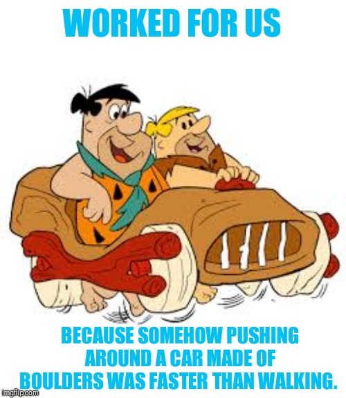 Flintstone car | WORKED FOR US BECAUSE SOMEHOW PUSHING AROUND A CAR MADE OF BOULDERS WAS FASTER THAN WALKING. | image tagged in flintstone car | made w/ Imgflip meme maker