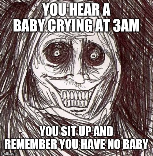 Unwanted House Guest |  YOU HEAR A BABY CRYING AT 3AM; YOU SIT UP AND REMEMBER YOU HAVE NO BABY | image tagged in memes,unwanted house guest | made w/ Imgflip meme maker