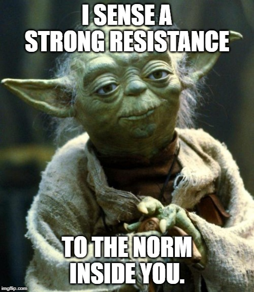 Star Wars Yoda | I SENSE A STRONG RESISTANCE TO THE NORM INSIDE YOU. | image tagged in memes,star wars yoda | made w/ Imgflip meme maker