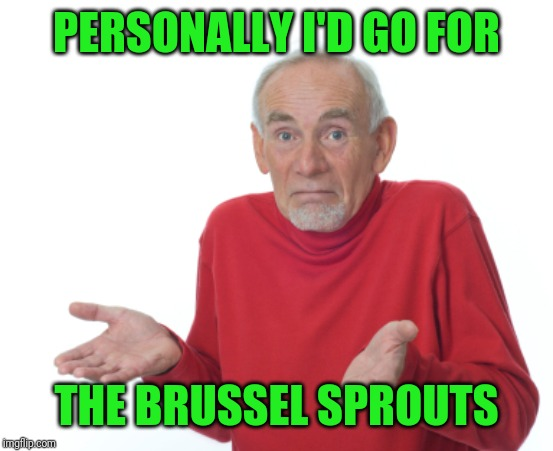 Guess I'll die  | PERSONALLY I'D GO FOR THE BRUSSEL SPROUTS | image tagged in guess i'll die | made w/ Imgflip meme maker