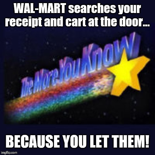 Freedom | WAL-MART searches your receipt and cart at the door... BECAUSE YOU LET THEM! | image tagged in civil rights,welcome to walmart,people of walmart,stand up,searching,idiots | made w/ Imgflip meme maker