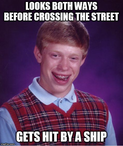 Bad Luck Brian | LOOKS BOTH WAYS BEFORE CROSSING THE STREET GETS HIT BY A SHIP | image tagged in memes,bad luck brian,ships | made w/ Imgflip meme maker