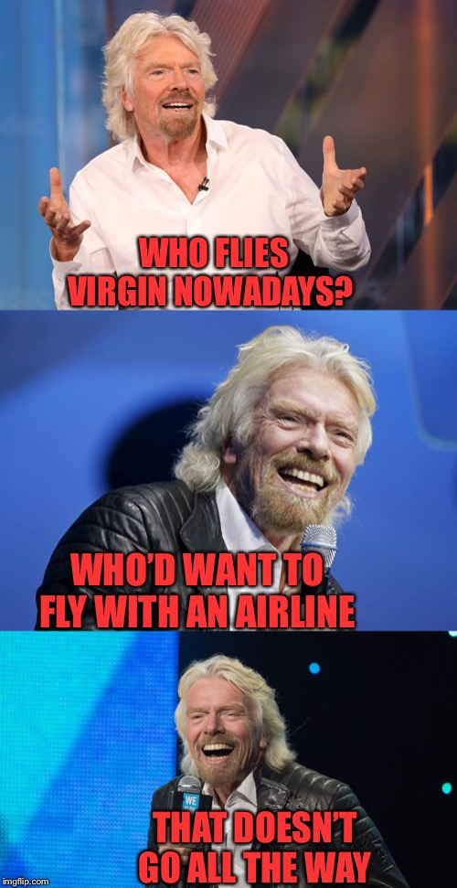 He can afford to laugh at himself | WHO FLIES VIRGIN NOWADAYS? WHO'D WANT TO FLY WITH AN AIRLINE THAT DOESN'T GO ALL THE WAY | image tagged in richard branson pun,virgin,airlines,one does not simply,go all the way,timiddeer | made w/ Imgflip meme maker