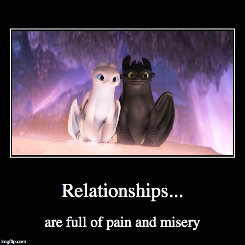 That's what Hiccup said | Relationships... | are full of pain and misery | image tagged in funny,how to train your dragon | made w/ Imgflip demotivational maker