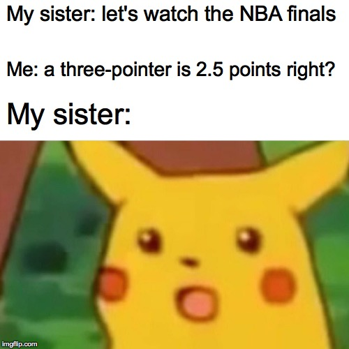 True story. |  My sister: let's watch the NBA finals; Me: a three-pointer is 2.5 points right? My sister: | image tagged in memes,surprised pikachu,nba | made w/ Imgflip meme maker