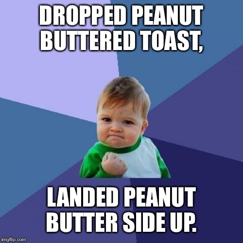 Success Kid | DROPPED PEANUT BUTTERED TOAST, LANDED PEANUT BUTTER SIDE UP. | image tagged in memes,success kid | made w/ Imgflip meme maker