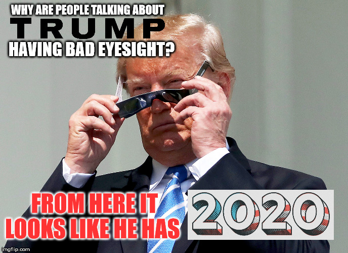 Trump Vision | WHY ARE PEOPLE TALKING ABOUT HAVING BAD EYESIGHT? FROM HERE IT LOOKS LIKE HE HAS | image tagged in trump glasses,election 2020,politics,election | made w/ Imgflip meme maker