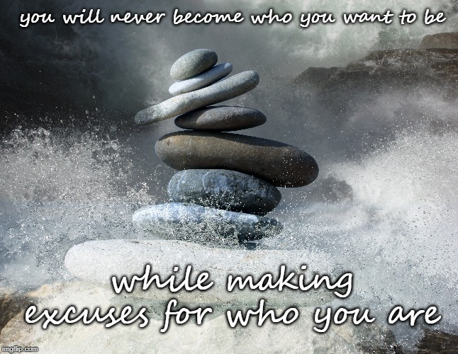 You'll never become who you want to be while making excuses for who you are |  you will never become who you want to be; while making excuses for who you are | image tagged in zen,mist,excuses | made w/ Imgflip meme maker