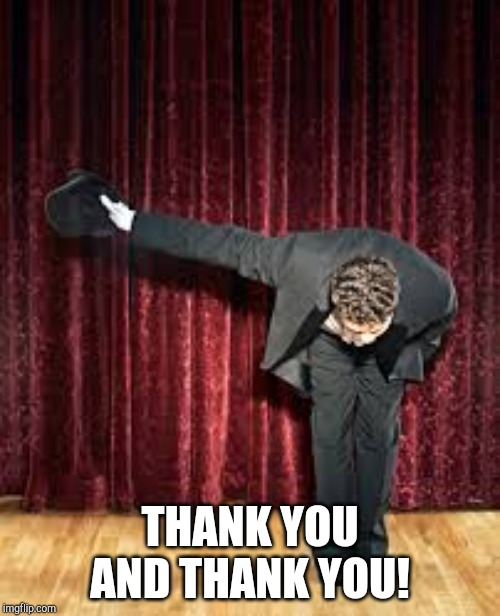 Take a bow. | THANK YOU AND THANK YOU! | image tagged in take a bow | made w/ Imgflip meme maker