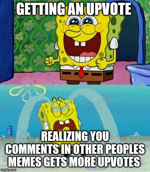 spongebob happy and sad | GETTING AN UPVOTE REALIZING YOU COMMENTS IN OTHER PEOPLES MEMES GETS MORE UPVOTES | image tagged in spongebob happy and sad | made w/ Imgflip meme maker