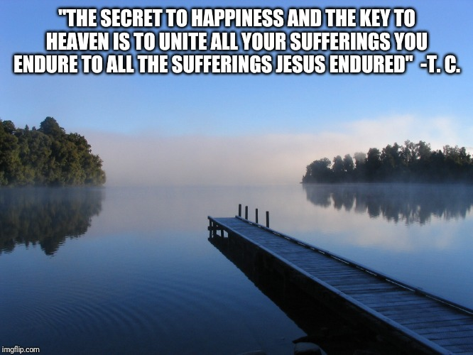"Lake | ""THE SECRET TO HAPPINESS AND THE KEY TO HEAVEN IS TO UNITE ALL YOUR SUFFERINGS YOU ENDURE TO ALL THE SUFFERINGS JESUS ENDURED""  -T. C. 