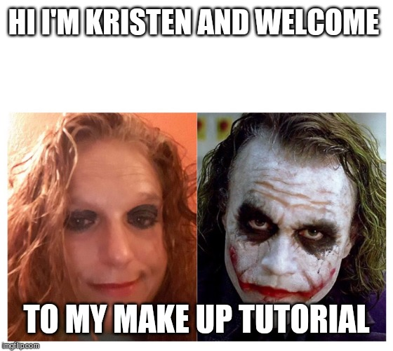 Joker | HI I'M KRISTEN AND WELCOME TO MY MAKE UP TUTORIAL | image tagged in joker | made w/ Imgflip meme maker