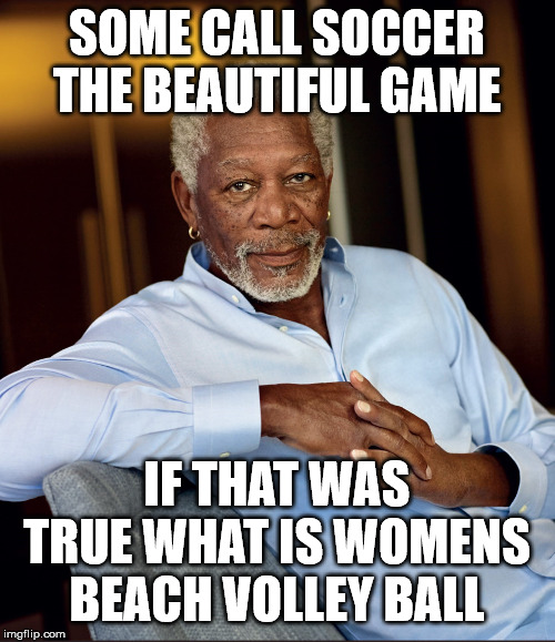 Morgan freeman | SOME CALL SOCCER THE BEAUTIFUL GAME IF THAT WAS TRUE WHAT IS WOMENS BEACH VOLLEY BALL | image tagged in morgan freeman,sports,volleyball,beach | made w/ Imgflip meme maker