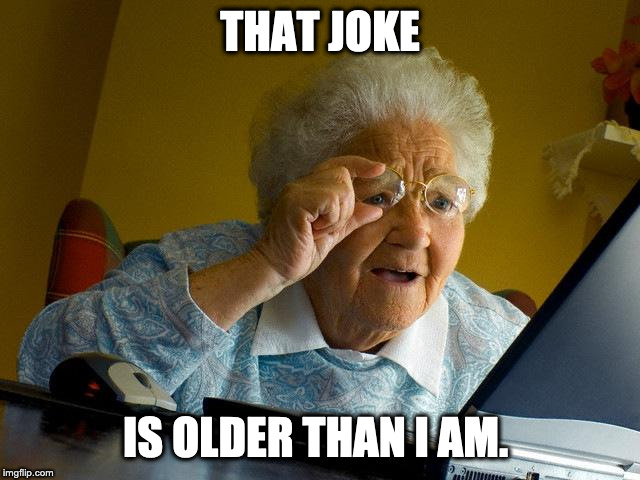 THAT JOKE IS OLDER THAN I AM. | image tagged in memes,grandma finds the internet | made w/ Imgflip meme maker