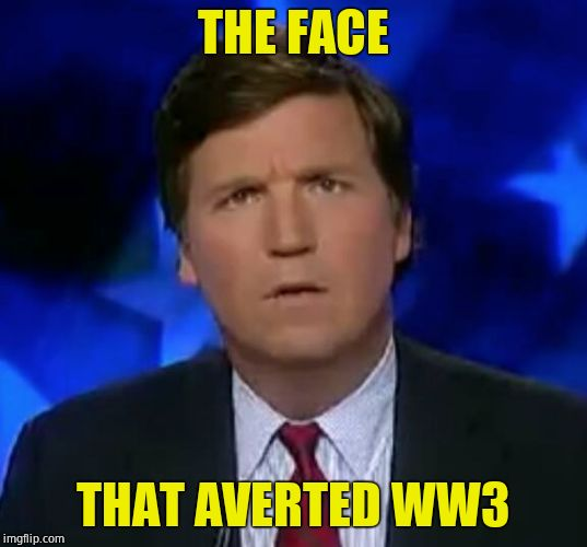 I salute you, Tucker! Hannity, Chaffitz, Shapiro, Hegseth gfy |  THE FACE; THAT AVERTED WW3 | image tagged in confused tucker carlson,hero,brilliant,world peace,fox news | made w/ Imgflip meme maker
