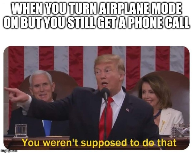 WHEN YOU TURN AIRPLANE MODE ON BUT YOU STILL GET A PHONE CALL | image tagged in you weren't supposed to do that | made w/ Imgflip meme maker