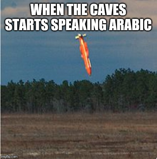 The caves are speaking | WHEN THE CAVES STARTS SPEAKING ARABIC | image tagged in moab,terrorist | made w/ Imgflip meme maker