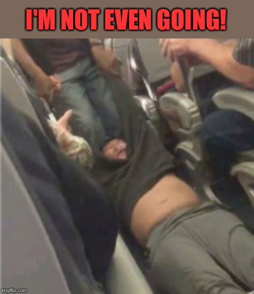 United airlines passenger removed | I'M NOT EVEN GOING! | image tagged in united airlines passenger removed | made w/ Imgflip meme maker