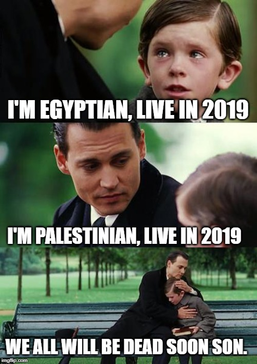 Finding Neverland | I'M EGYPTIAN, LIVE IN 2019 I'M PALESTINIAN, LIVE IN 2019 WE ALL WILL BE DEAD SOON SON. | image tagged in memes,finding neverland | made w/ Imgflip meme maker