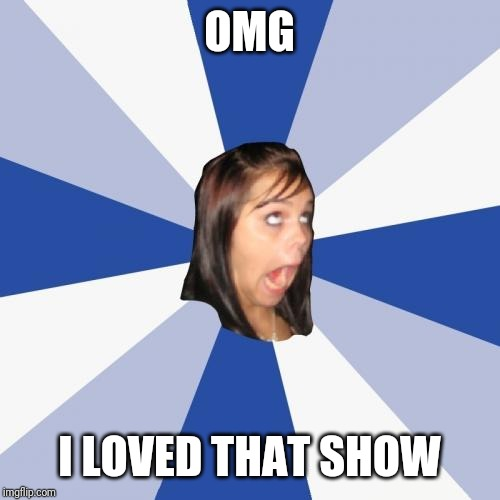 Annoying Facebook Girl Meme | OMG I LOVED THAT SHOW | image tagged in memes,annoying facebook girl | made w/ Imgflip meme maker