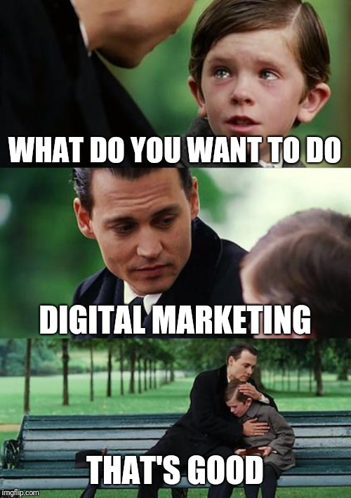 Finding Neverland | WHAT DO YOU WANT TO DO DIGITAL MARKETING THAT'S GOOD | image tagged in memes,finding neverland | made w/ Imgflip meme maker