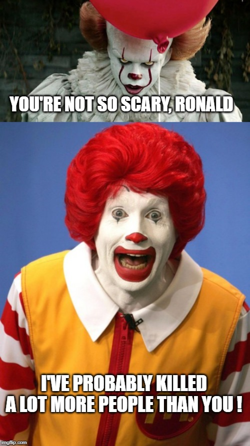 scary thought ! | YOU'RE NOT SO SCARY, RONALD I'VE PROBABLY KILLED A LOT MORE PEOPLE THAN YOU ! | image tagged in penny wise,ronald mcdonald,dead | made w/ Imgflip meme maker
