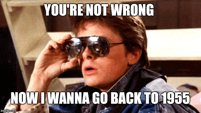 YOU'RE NOT WRONG NOW I WANNA GO BACK TO 1955 | image tagged in marty mcfly rock and roll | made w/ Imgflip meme maker