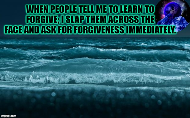 Ocean Waves |  WHEN PEOPLE TELL ME TO LEARN TO FORGIVE; I SLAP THEM ACROSS THE FACE AND ASK FOR FORGIVENESS IMMEDIATELY. | image tagged in ocean waves | made w/ Imgflip meme maker