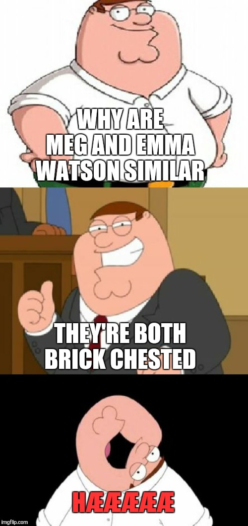 Sad but true | WHY ARE MEG AND EMMA WATSON SIMILAR THEY'RE BOTH BRICK CHESTED HÆÆÆÆÆ | image tagged in bad pun peter griffin,emma watson,memes,roasted,insults,burned | made w/ Imgflip meme maker