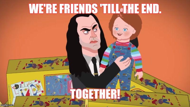 WE'RE FRIENDS 'TILL THE END. TOGETHER! | image tagged in horror,chucky | made w/ Imgflip meme maker