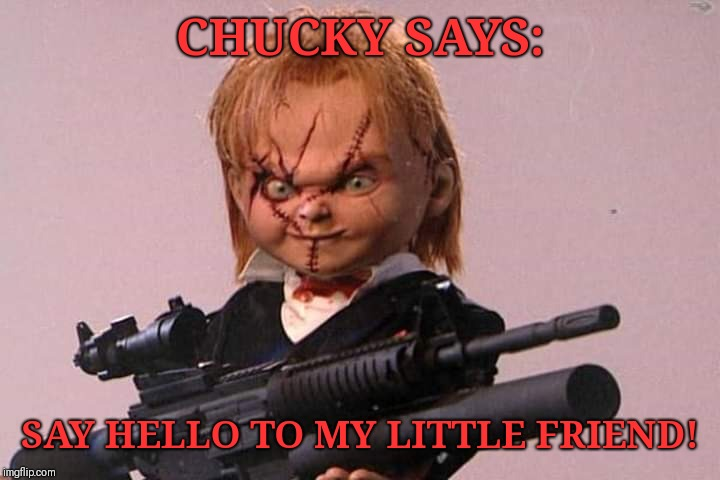 CHUCKY SAYS: SAY HELLO TO MY LITTLE FRIEND! | image tagged in chucky,scarface | made w/ Imgflip meme maker