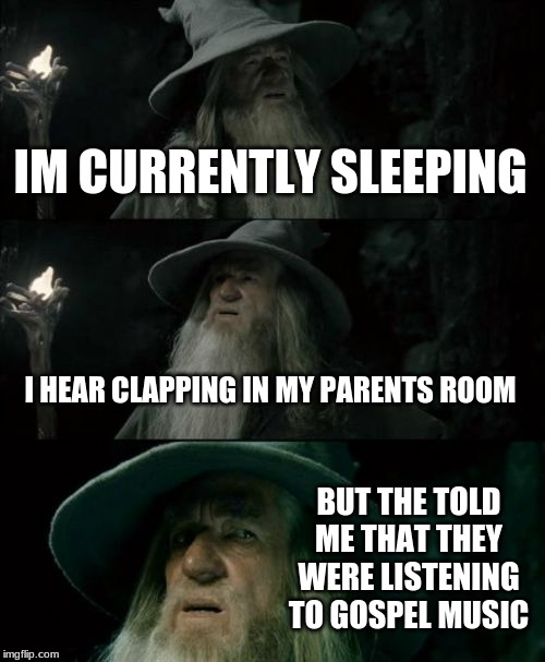 Don't go in there. Listen to me. | IM CURRENTLY SLEEPING I HEAR CLAPPING IN MY PARENTS ROOM BUT THE TOLD ME THAT THEY WERE LISTENING TO GOSPEL MUSIC | image tagged in memes,confused gandalf,bad parents,wtf,oh no you didn't | made w/ Imgflip meme maker
