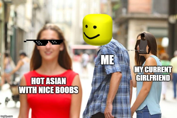 Distracted Boyfriend | HOT ASIAN WITH NICE BOOBS ME MY CURRENT GIRLFRIEND | image tagged in memes,distracted boyfriend | made w/ Imgflip meme maker