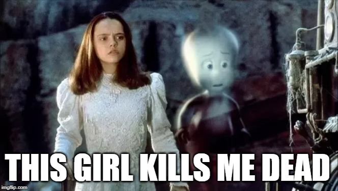 Supernaturally!! |  THIS GIRL KILLS ME DEAD | image tagged in addiction,ghost,imgflip user | made w/ Imgflip meme maker