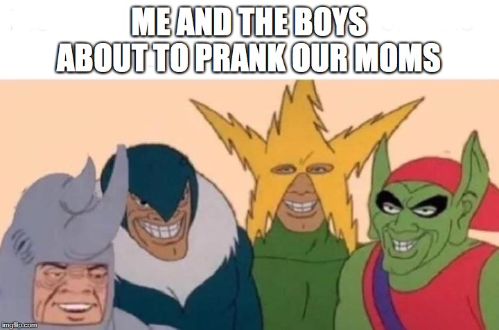 Me And The Boys Meme | ME AND THE BOYS ABOUT TO PRANK OUR MOMS | image tagged in memes,me and the boys | made w/ Imgflip meme maker