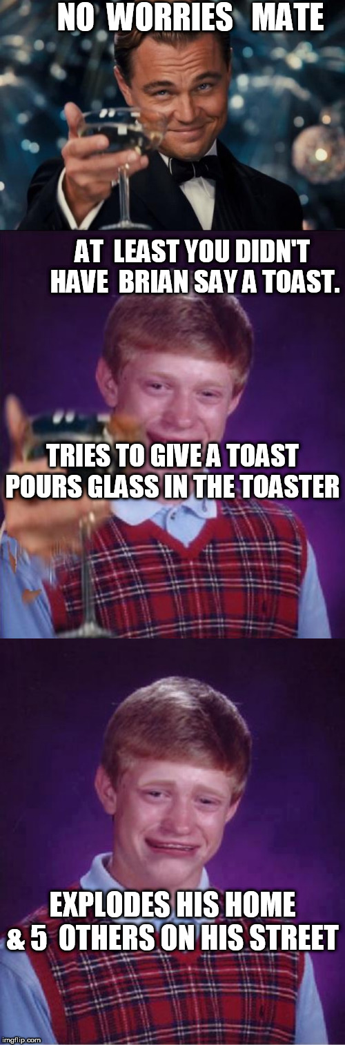 NICE WORK  BLB! |  NO  WORRIES   MATE; AT  LEAST YOU DIDN'T  HAVE  BRIAN SAY A TOAST. TRIES TO GIVE A TOAST       POURS GLASS IN THE TOASTER; EXPLODES HIS HOME       & 5  OTHERS ON HIS STREET | image tagged in memes,leonardo dicaprio cheers,bad luck brian,blew,it,again | made w/ Imgflip meme maker
