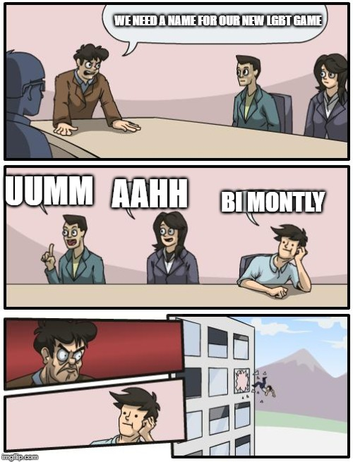 boardroom suggestion | WE NEED A NAME FOR OUR NEW LGBT GAME UUMM AAHH BI MONTLY | image tagged in boardroom suggestion | made w/ Imgflip meme maker