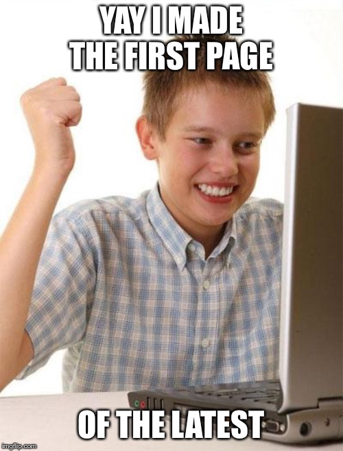 First Day On The Internet Kid |  YAY I MADE THE FIRST PAGE; OF THE LATEST | image tagged in memes,first day on the internet kid | made w/ Imgflip meme maker