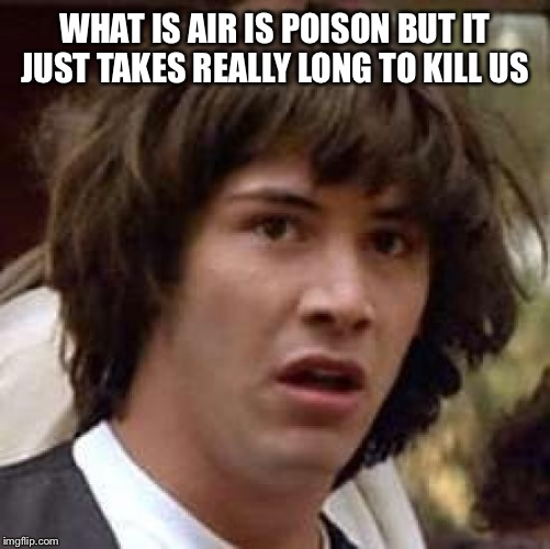 Conspiracy Keanu | WHAT IS AIR IS POISON BUT IT JUST TAKES REALLY LONG TO KILL US | image tagged in memes,conspiracy keanu | made w/ Imgflip meme maker