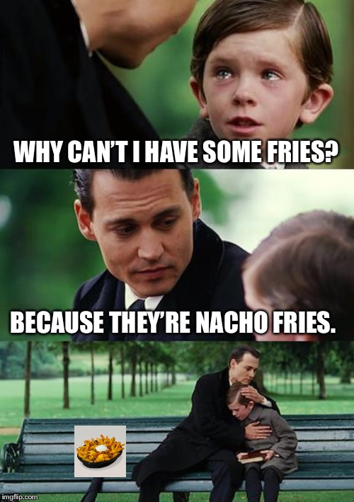 Finding Neverland | WHY CAN'T I HAVE SOME FRIES? BECAUSE THEY'RE NACHO FRIES. | image tagged in memes,finding neverland | made w/ Imgflip meme maker