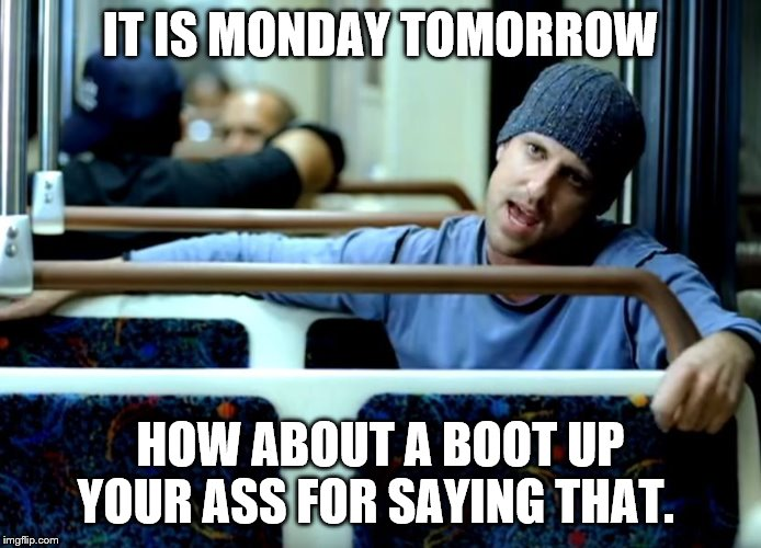 it is monday tomorrow | IT IS MONDAY TOMORROW HOW ABOUT A BOOT UP YOUR ASS FOR SAYING THAT. | image tagged in subway,monday,boot,meme,memes,funny meme | made w/ Imgflip meme maker