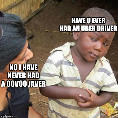 Third World Skeptical Kid | NO I HAVE NEVER HAD A OOVOO JAVER HAVE U EVER HAD AN UBER DRIVER | image tagged in memes,third world skeptical kid | made w/ Imgflip meme maker