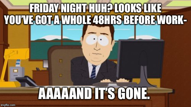 Aaaaand Its Gone | FRIDAY NIGHT HUH? LOOKS LIKE YOU'VE GOT A WHOLE 48HRS BEFORE WORK- AAAAAND IT'S GONE. | image tagged in memes,aaaaand its gone | made w/ Imgflip meme maker