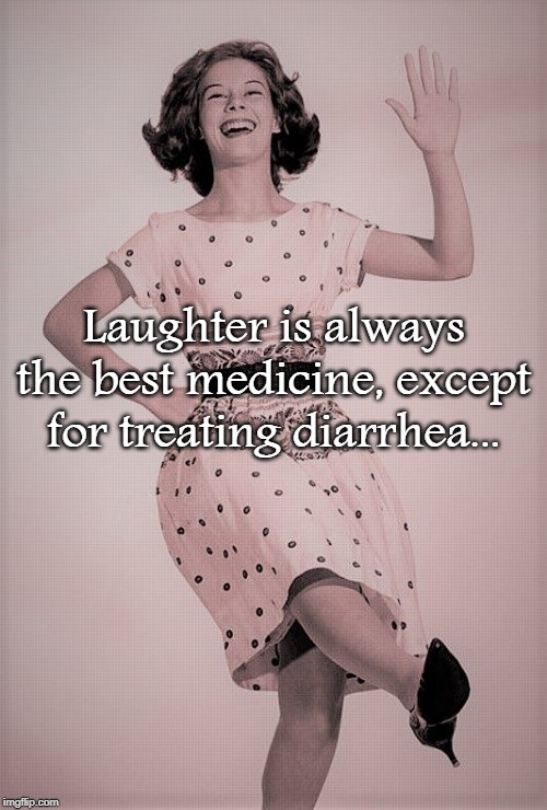 Best Medicine... |  Laughter is always the best medicine, except for treating diarrhea... | image tagged in laughter,best medicine,diarrhea | made w/ Imgflip meme maker
