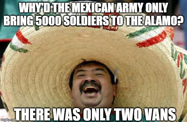 Remember the Alamo! | WHY'D THE MEXICAN ARMY ONLY BRING 5000 SOLDIERS TO THE ALAMO? THERE WAS ONLY TWO VANS | image tagged in sombrero mexican | made w/ Imgflip meme maker