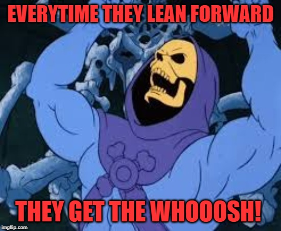 Evil Laugh Skeletor | EVERYTIME THEY LEAN FORWARD THEY GET THE WHOOOSH! | image tagged in evil laugh skeletor | made w/ Imgflip meme maker