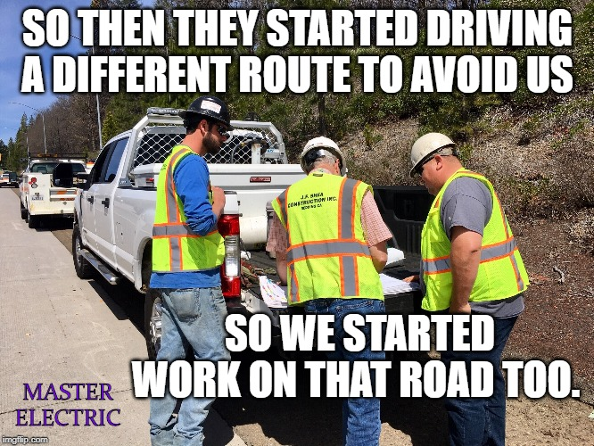 Road Construction | SO THEN THEY STARTED DRIVING A DIFFERENT ROUTE TO AVOID US SO WE STARTED WORK ON THAT ROAD TOO. MASTER ELECTRIC | image tagged in road construction,traffic,freeway,highway,roads,driving | made w/ Imgflip meme maker