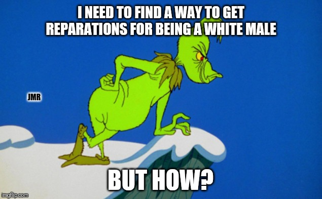 But How | I NEED TO FIND A WAY TO GET REPARATIONS FOR BEING A WHITE MALE BUT HOW? JMR | image tagged in grinch,but how,reparations,white man,male | made w/ Imgflip meme maker