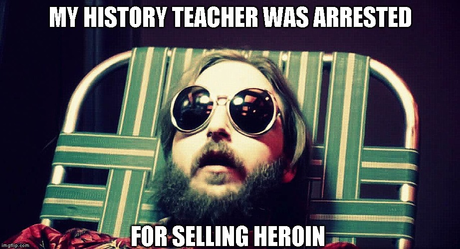 MY HISTORY TEACHER WAS ARRESTED FOR SELLING HEROIN | made w/ Imgflip meme maker