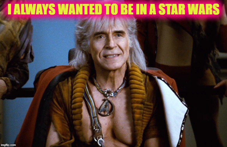 Khan the great star trek dude | I ALWAYS WANTED TO BE IN A STAR WARS | image tagged in khan the great star trek dude | made w/ Imgflip meme maker